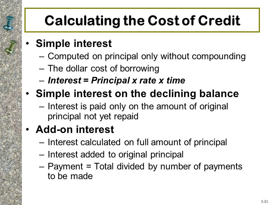 5-31 Calculating the Cost of Credit Simple interest –Computed on principal only without compounding –The dollar cost of borrowing –Interest = Principal x rate x time Simple interest on the declining balance –Interest is paid only on the amount of original principal not yet repaid Add-on interest –Interest calculated on full amount of principal –Interest added to original principal –Payment = Total divided by number of payments to be made