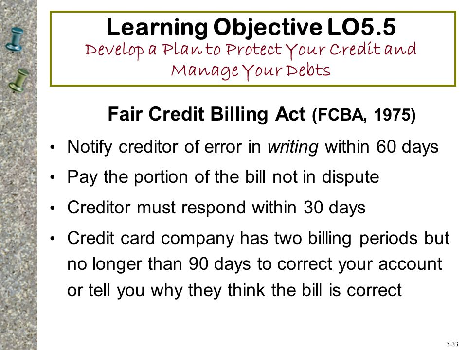 5-33 Learning Objective LO5.5 Develop a Plan to Protect Your Credit and Manage Your Debts Fair Credit Billing Act (FCBA, 1975) Notify creditor of error in writing within 60 days Pay the portion of the bill not in dispute Creditor must respond within 30 days Credit card company has two billing periods but no longer than 90 days to correct your account or tell you why they think the bill is correct