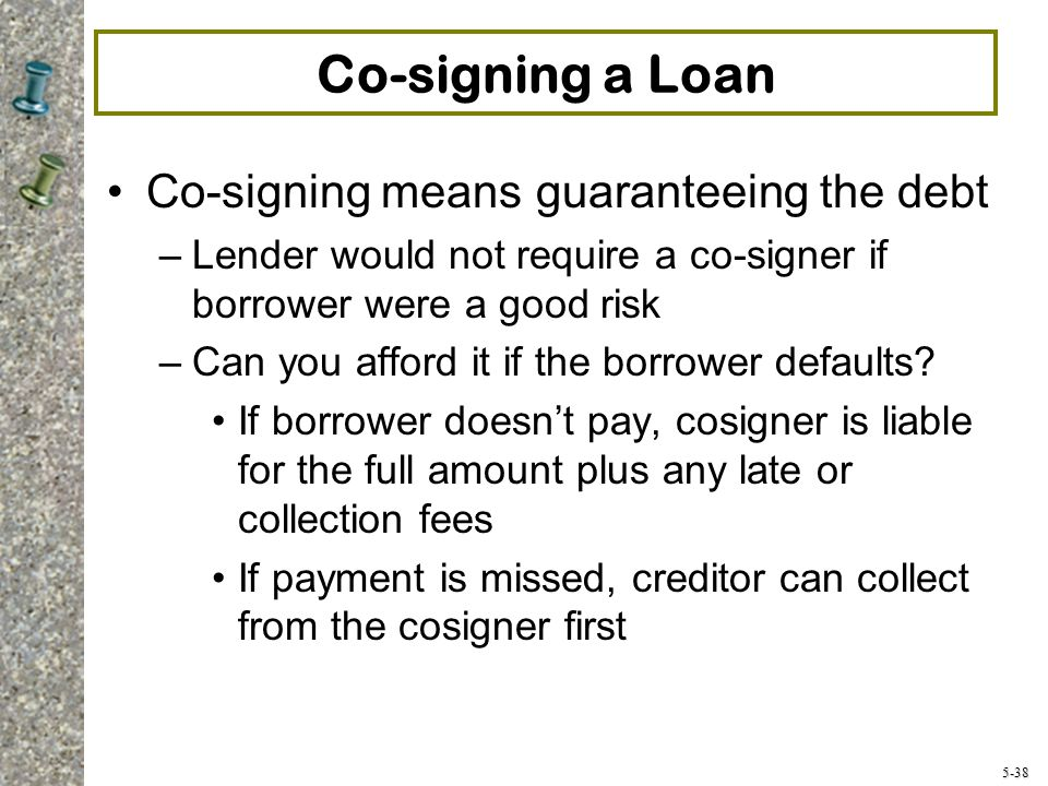 5-38 Co-signing a Loan Co-signing means guaranteeing the debt –Lender would not require a co-signer if borrower were a good risk –Can you afford it if the borrower defaults.