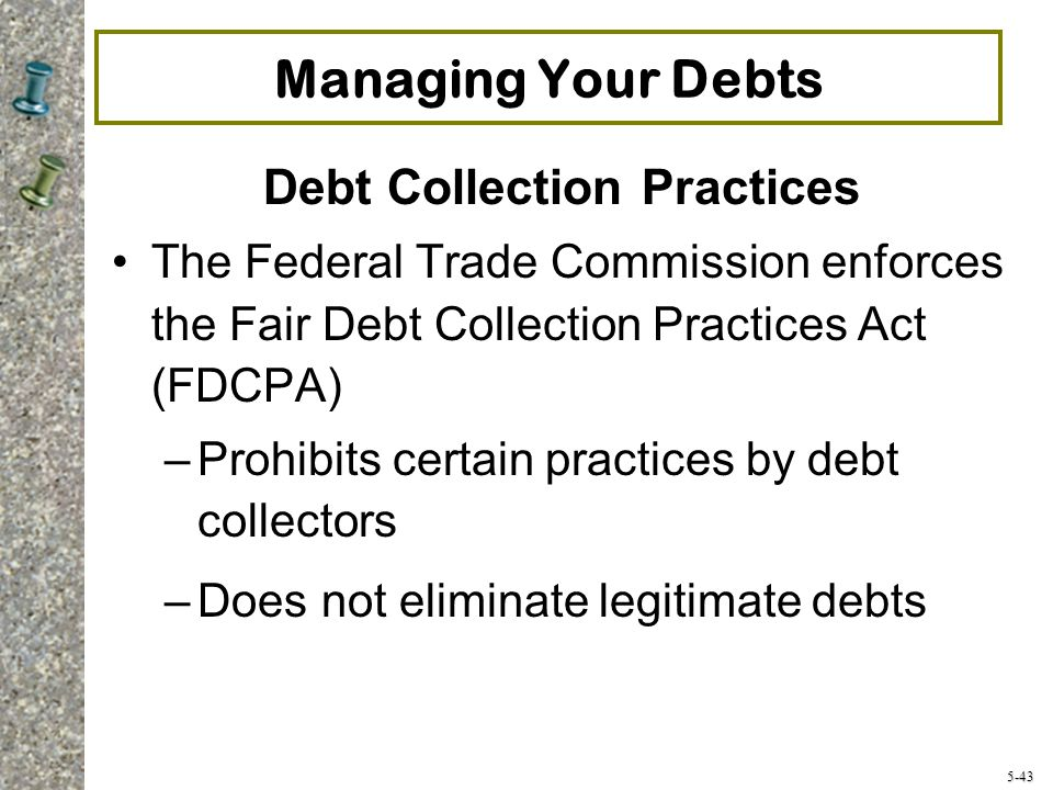 5-43 Managing Your Debts Debt Collection Practices The Federal Trade Commission enforces the Fair Debt Collection Practices Act (FDCPA) –Prohibits certain practices by debt collectors –Does not eliminate legitimate debts
