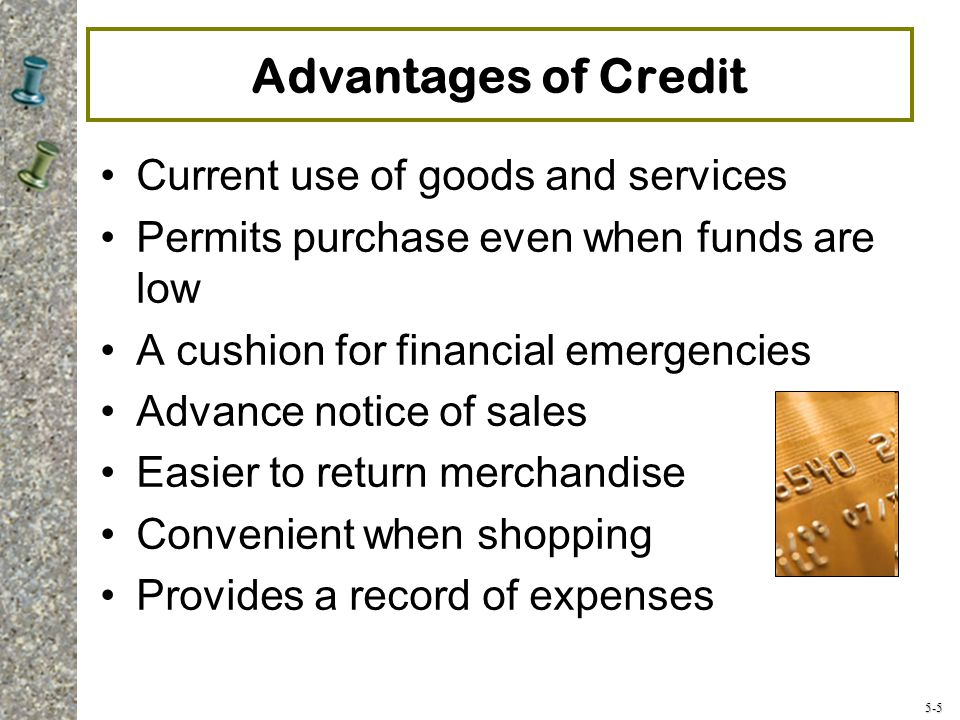 5-5 Advantages of Credit Current use of goods and services Permits purchase even when funds are low A cushion for financial emergencies Advance notice of sales Easier to return merchandise Convenient when shopping Provides a record of expenses