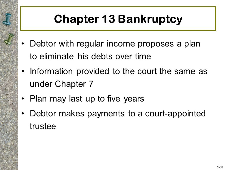 5-50 Chapter 13 Bankruptcy Debtor with regular income proposes a plan to eliminate his debts over time Information provided to the court the same as under Chapter 7 Plan may last up to five years Debtor makes payments to a court-appointed trustee