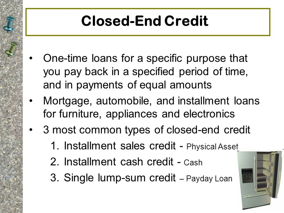 5-9 Closed-End Credit One-time loans for a specific purpose that you pay back in a specified period of time, and in payments of equal amounts Mortgage, automobile, and installment loans for furniture, appliances and electronics 3 most common types of closed-end credit 1.