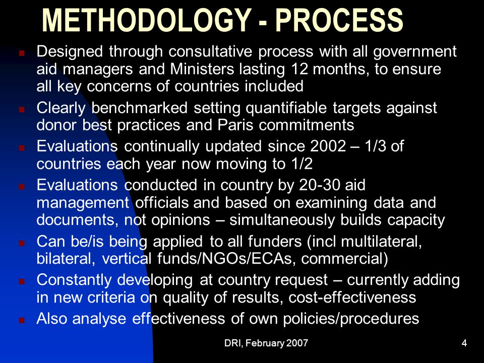 DRI, February 20074 METHODOLOGY - PROCESS Designed through consultative process with all government aid managers and Ministers lasting 12 months, to ensure all key concerns of countries included Clearly benchmarked setting quantifiable targets against donor best practices and Paris commitments Evaluations continually updated since 2002 – 1/3 of countries each year now moving to 1/2 Evaluations conducted in country by 20-30 aid management officials and based on examining data and documents, not opinions – simultaneously builds capacity Can be/is being applied to all funders (incl multilateral, bilateral, vertical funds/NGOs/ECAs, commercial) Constantly developing at country request – currently adding in new criteria on quality of results, cost-effectiveness Also analyse effectiveness of own policies/procedures