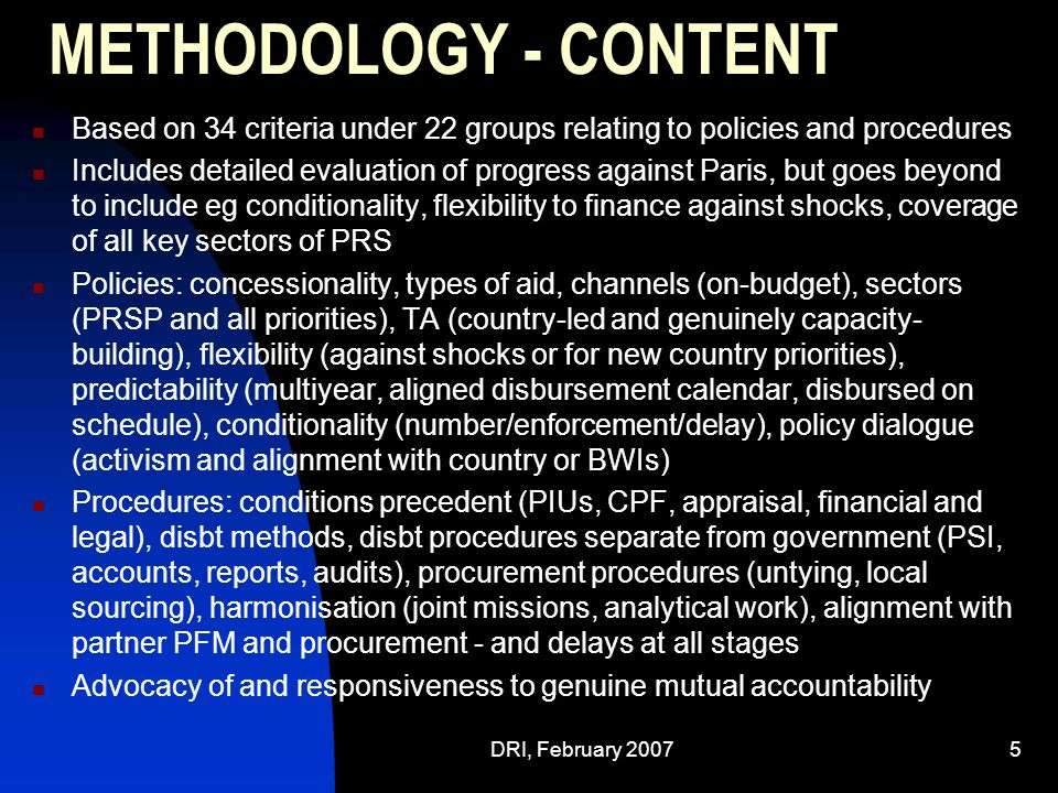 DRI, February 20075 METHODOLOGY - CONTENT Based on 34 criteria under 22 groups relating to policies and procedures Includes detailed evaluation of progress against Paris, but goes beyond to include eg conditionality, flexibility to finance against shocks, coverage of all key sectors of PRS Policies: concessionality, types of aid, channels (on-budget), sectors (PRSP and all priorities), TA (country-led and genuinely capacity- building), flexibility (against shocks or for new country priorities), predictability (multiyear, aligned disbursement calendar, disbursed on schedule), conditionality (number/enforcement/delay), policy dialogue (activism and alignment with country or BWIs) Procedures: conditions precedent (PIUs, CPF, appraisal, financial and legal), disbt methods, disbt procedures separate from government (PSI, accounts, reports, audits), procurement procedures (untying, local sourcing), harmonisation (joint missions, analytical work), alignment with partner PFM and procurement - and delays at all stages Advocacy of and responsiveness to genuine mutual accountability
