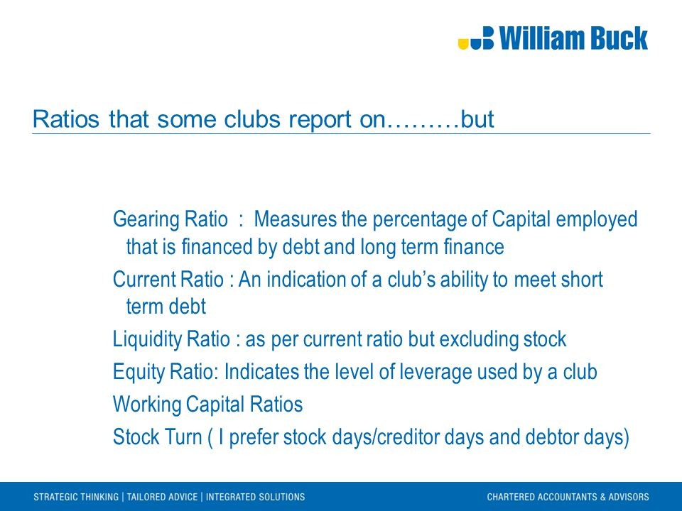 Ratios that some clubs report on………but Gearing Ratio : Measures the percentage of Capital employed that is financed by debt and long term finance Curr