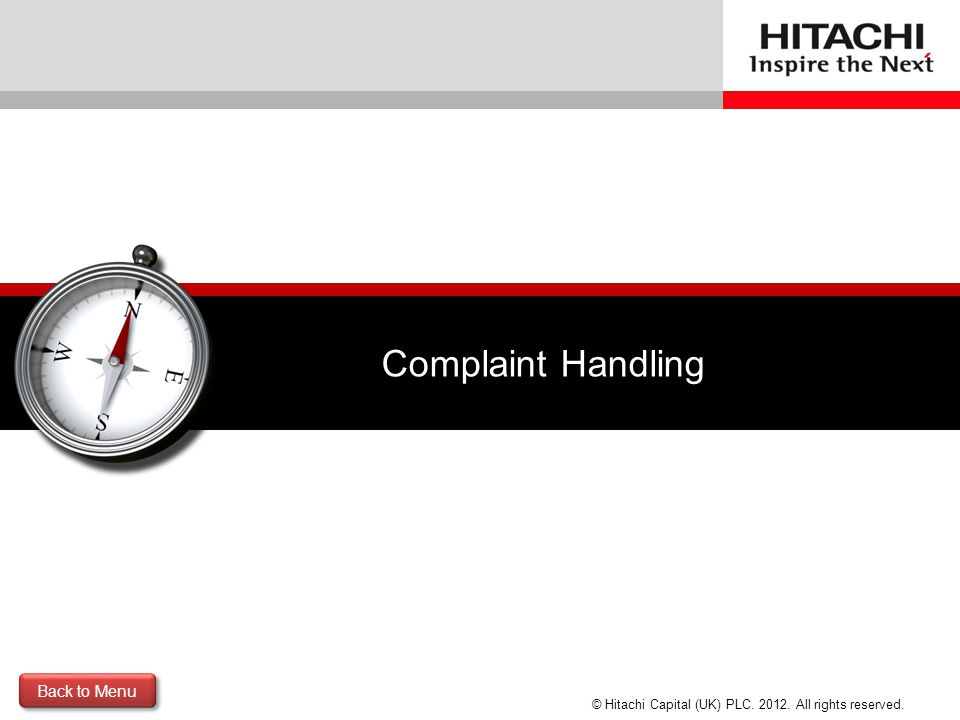 © Hitachi Capital (UK) PLC. 2012. All rights reserved. Complaint Handling Back to Menu