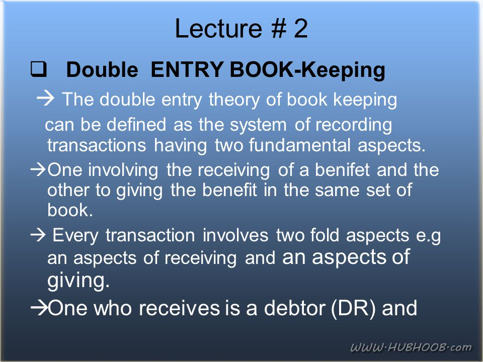  Double ENTRY BOOK-Keeping  The double entry theory of book keeping can be defined as the system of recording transactions having two fundamental as