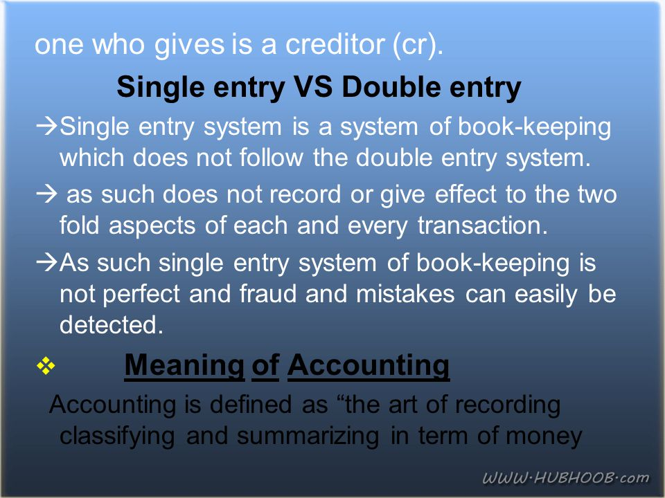 one who gives is a creditor (cr). Single entry VS Double entry  Single entry system is a system of book-keeping which does not follow the double entr