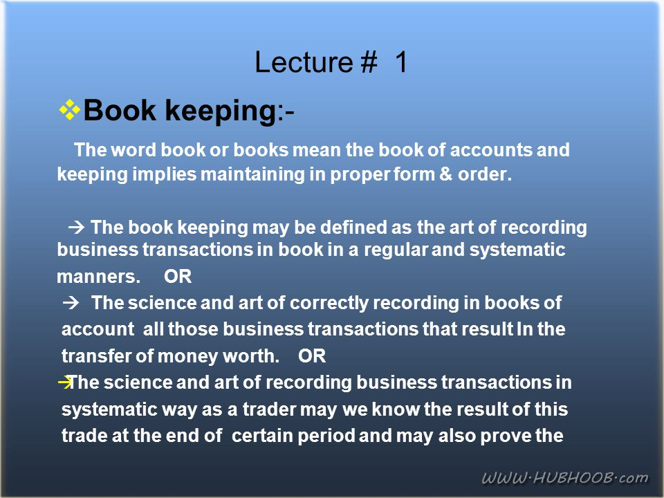 Lecture # 1  Book keeping:- The word book or books mean the book of accounts and keeping implies maintaining in proper form & order.  The book keepi