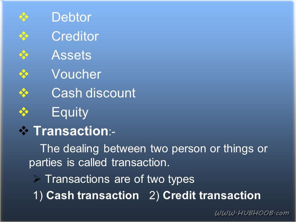  Debtor  Creditor  Assets  Voucher  Cash discount  Equity  Transaction :- The dealing between two person or things or parties is called transac