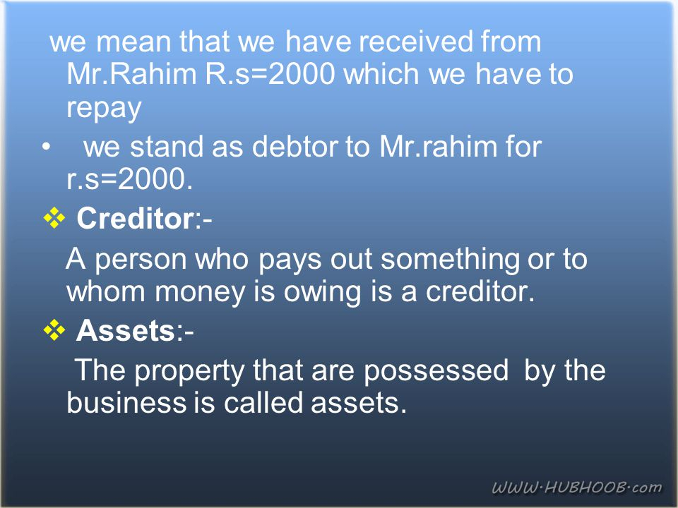 we mean that we have received from Mr.Rahim R.s=2000 which we have to repay we stand as debtor to Mr.rahim for r.s=2000.  Creditor:- A person who pay