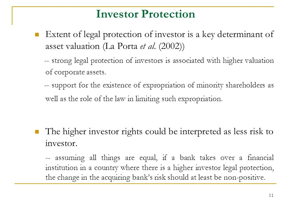 11 Investor Protection Extent of legal protection of investor is a key determinant of asset valuation (La Porta et al.
