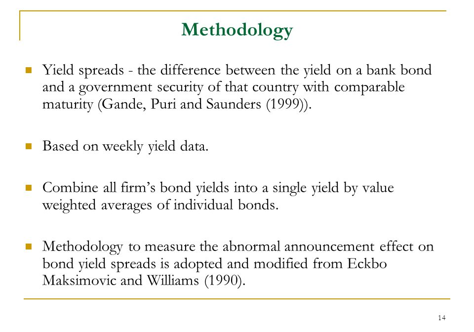 14 Methodology Yield spreads - the difference between the yield on a bank bond and a government security of that country with comparable maturity (Gande, Puri and Saunders (1999)).
