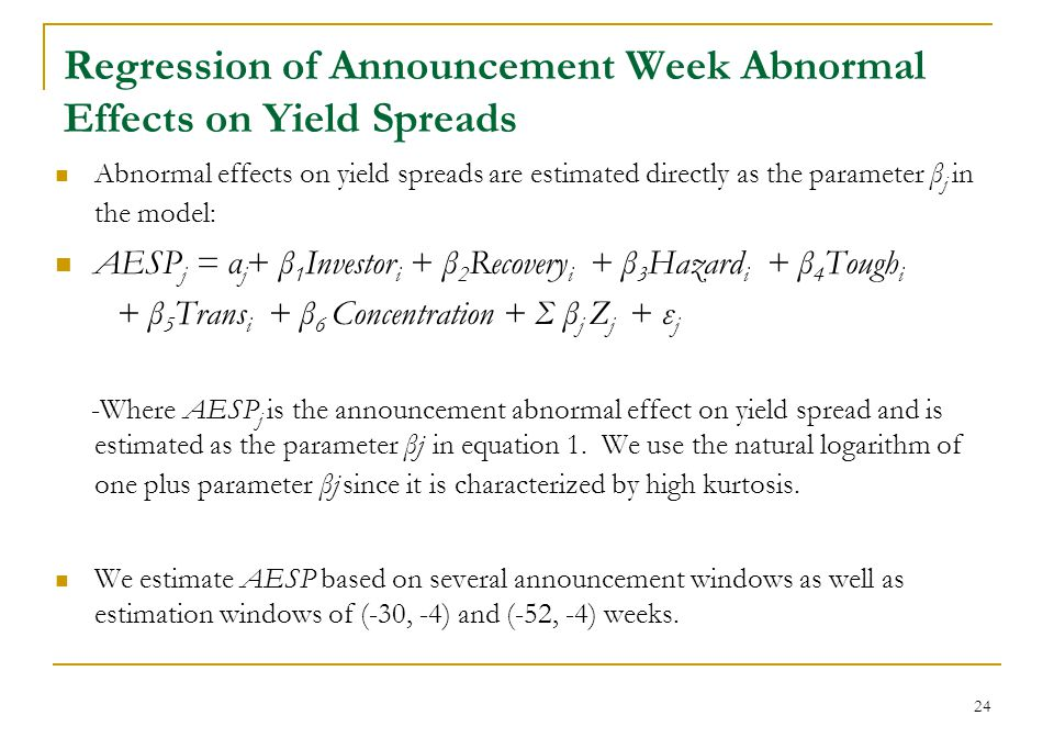 24 Regression of Announcement Week Abnormal Effects on Yield Spreads Abnormal effects on yield spreads are estimated directly as the parameter β j in the model: AESP j = α j + β 1 Investor i + β 2 Recovery i + β 3 Hazard i + β 4 Tough i + β 5 Trans i + β 6 Concentration + Σ β j Z j + ε j -Where AESP j is the announcement abnormal effect on yield spread and is estimated as the parameter βj in equation 1.