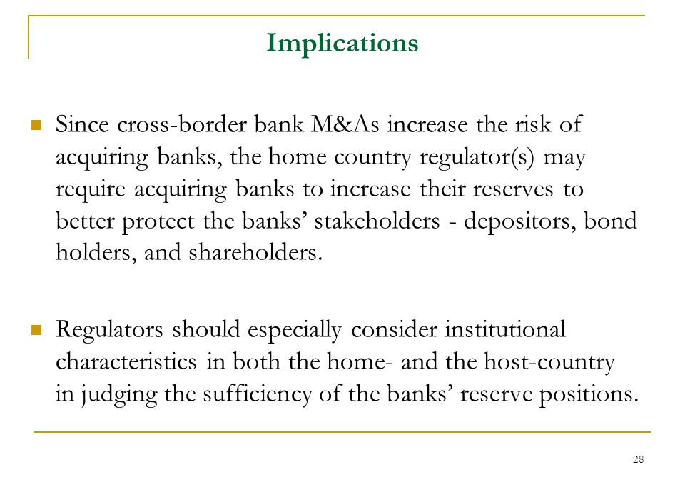 28 Implications Since cross-border bank M&As increase the risk of acquiring banks, the home country regulator(s) may require acquiring banks to increase their reserves to better protect the banks' stakeholders - depositors, bond holders, and shareholders.
