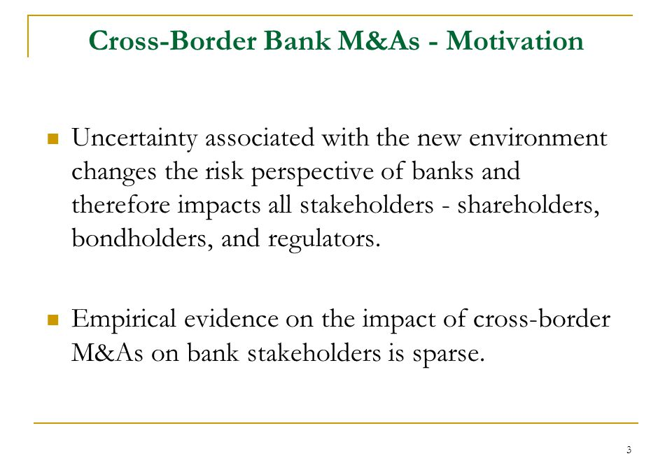 3 Cross-Border Bank M&As - Motivation Uncertainty associated with the new environment changes the risk perspective of banks and therefore impacts all stakeholders - shareholders, bondholders, and regulators.