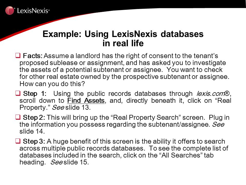 Example: Using LexisNexis databases in real life  Facts: Assume a landlord has the right of consent to the tenant's proposed sublease or assignment, and has asked you to investigate the assets of a potential subtenant or assignee.