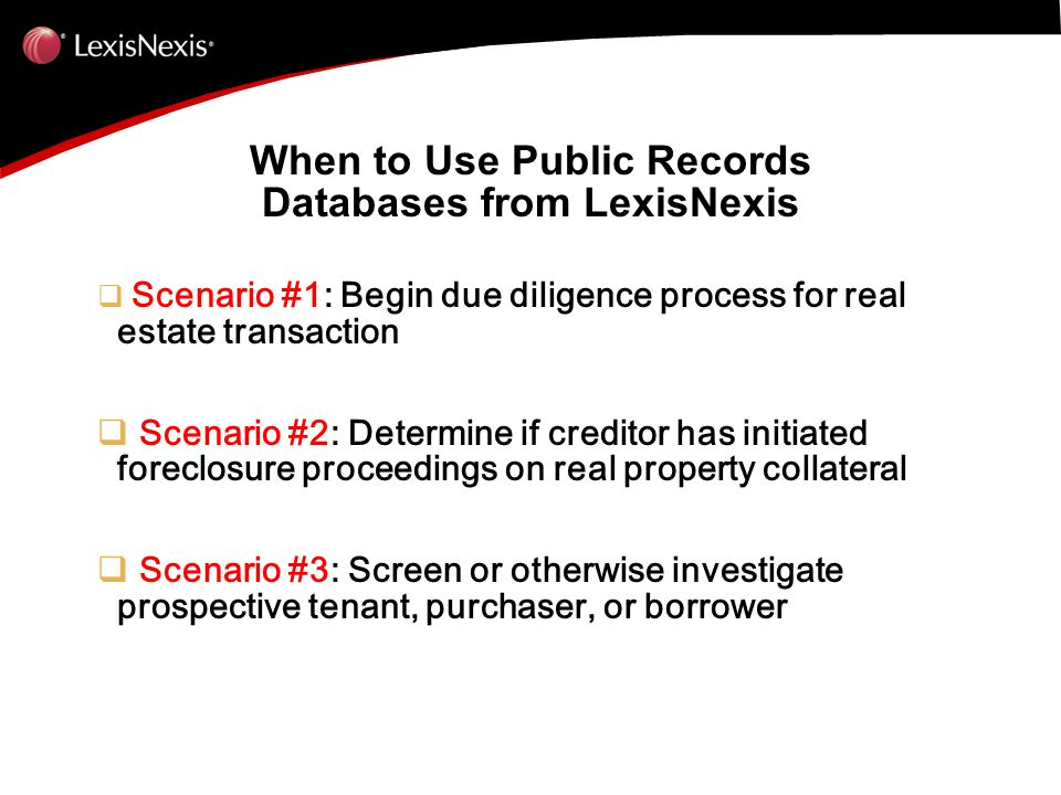 When to Use Public Records Databases from LexisNexis  Scenario #1: Begin due diligence process for real estate transaction  Scenario #2: Determine if creditor has initiated foreclosure proceedings on real property collateral  Scenario #3: Screen or otherwise investigate prospective tenant, purchaser, or borrower