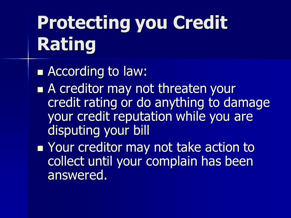 Protecting you Credit Rating According to law: According to law: A creditor may not threaten your credit rating or do anything to damage your credit r