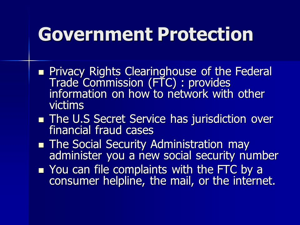 Government Protection Privacy Rights Clearinghouse of the Federal Trade Commission (FTC) : provides information on how to network with other victims P
