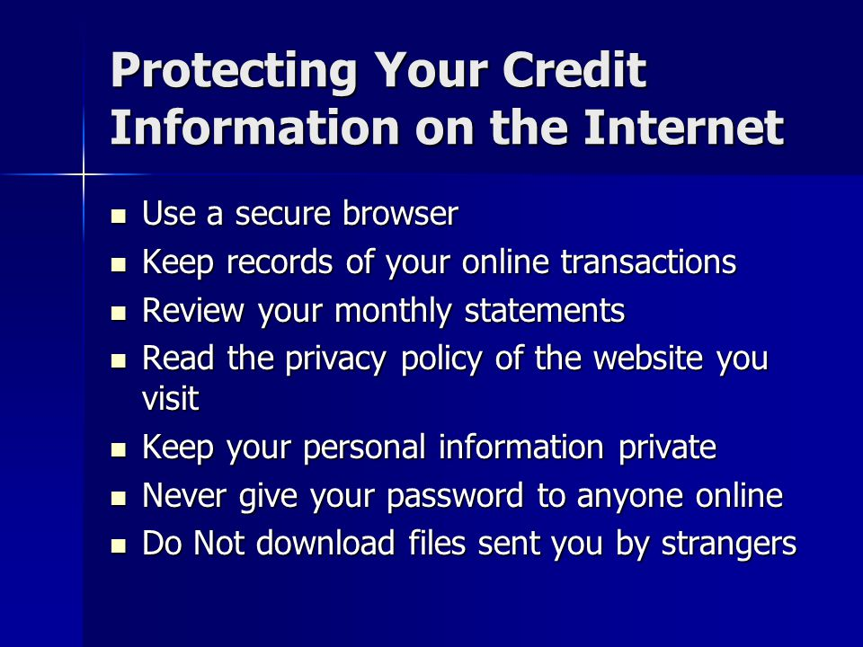 Protecting Your Credit Information on the Internet Use a secure browser Use a secure browser Keep records of your online transactions Keep records of