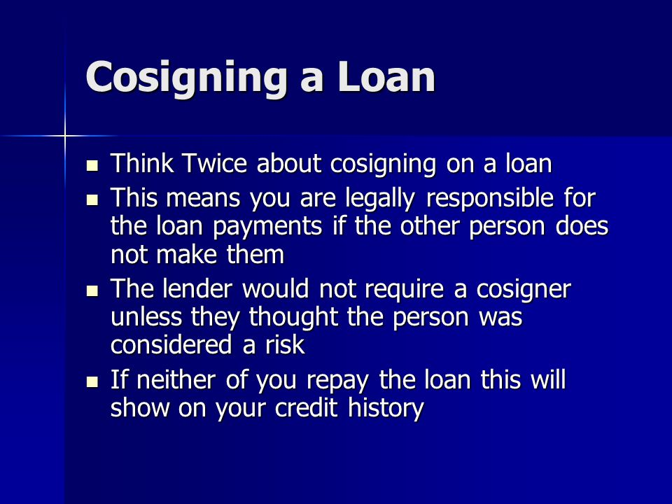 Cosigning a Loan Think Twice about cosigning on a loan Think Twice about cosigning on a loan This means you are legally responsible for the loan payme