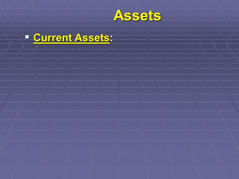 Assets  Current Assets: assets that are relatively liquid, and are expected to be converted to cash within a year.