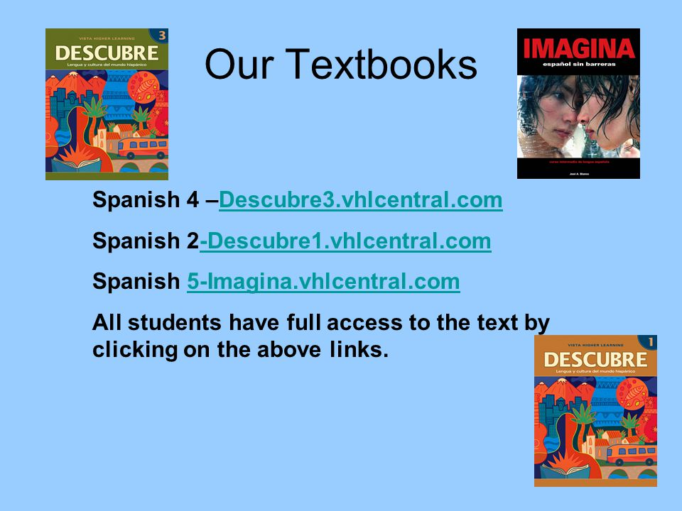 Our Textbooks Spanish 4 –Descubre3.vhlcentral.comDescubre3.vhlcentral.com Spanish 2-Descubre1.vhlcentral.com-Descubre1.vhlcentral.com Spanish 5-Imagina.vhlcentral.com5-Imagina.vhlcentral.com All students have full access to the text by clicking on the above links.