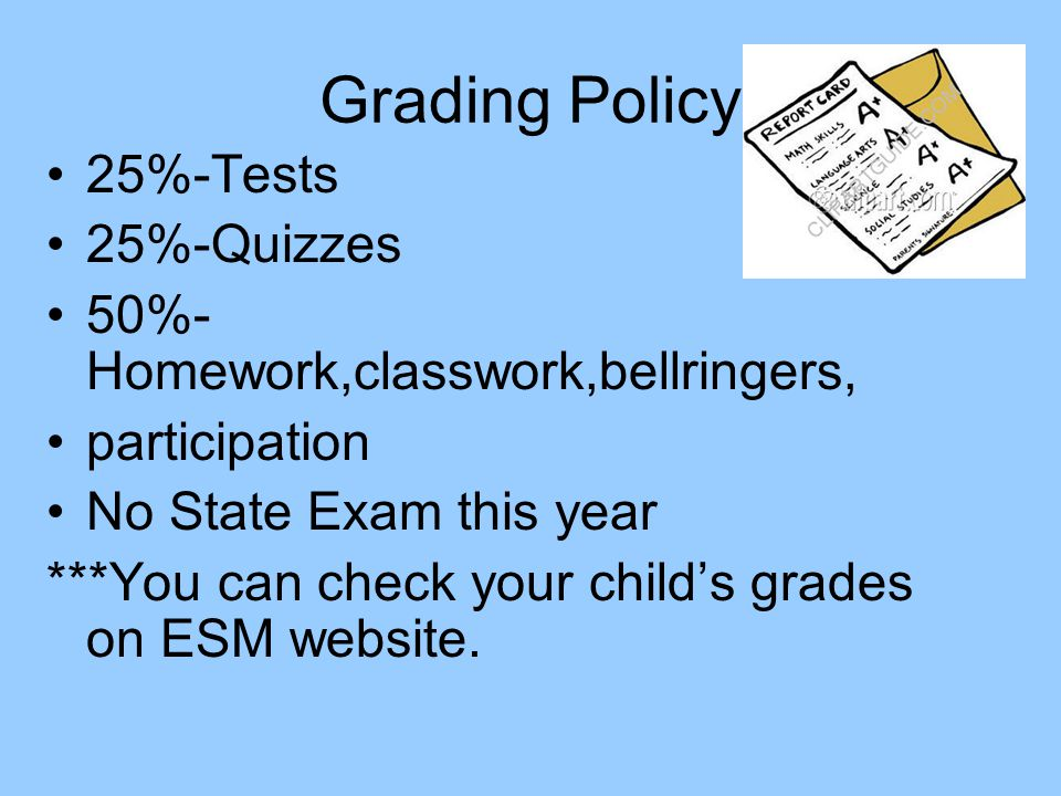 Grading Policy 25%-Tests 25%-Quizzes 50%- Homework,classwork,bellringers, participation No State Exam this year ***You can check your child's grades on ESM website.
