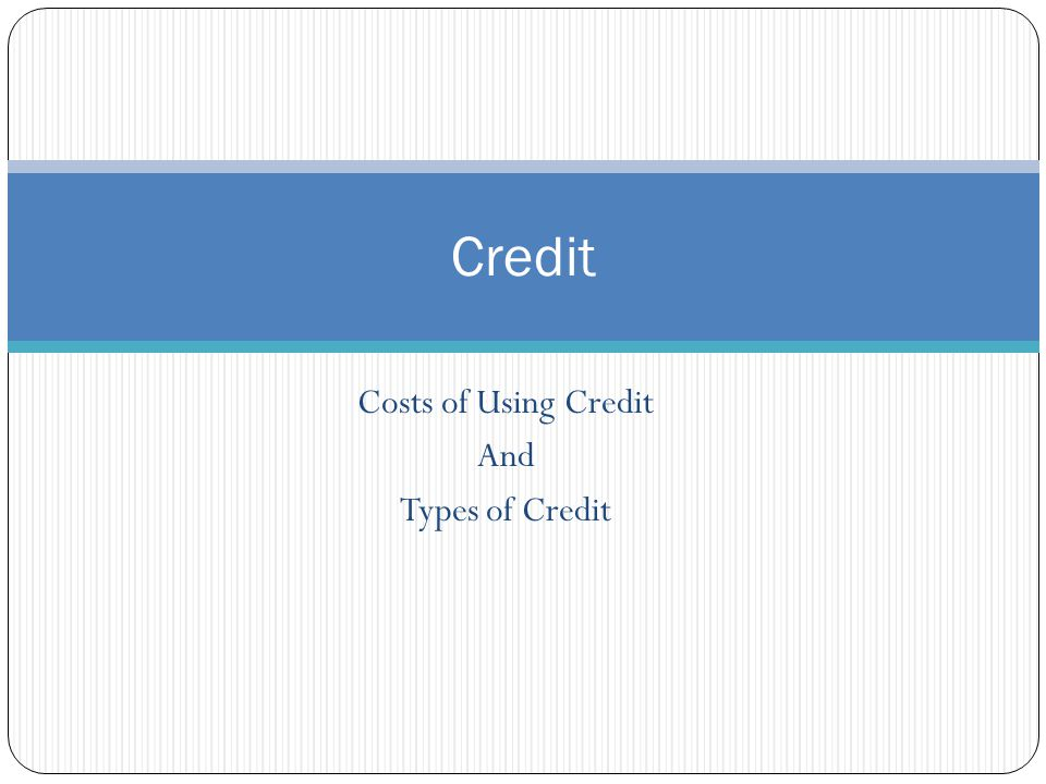 Costs of Using Credit And Types of Credit Credit