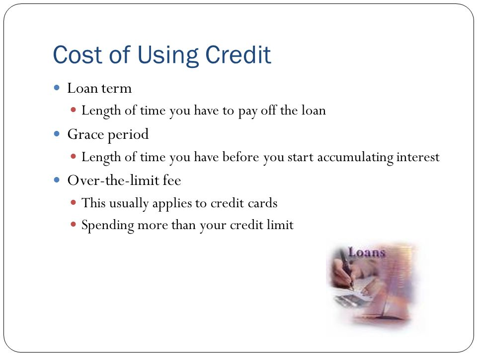 Cost of Using Credit Loan term Length of time you have to pay off the loan Grace period Length of time you have before you start accumulating interest Over-the-limit fee This usually applies to credit cards Spending more than your credit limit
