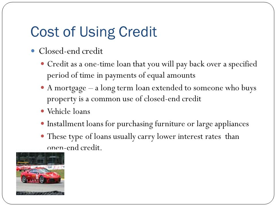 Cost of Using Credit Closed-end credit Credit as a one-time loan that you will pay back over a specified period of time in payments of equal amounts A mortgage – a long term loan extended to someone who buys property is a common use of closed-end credit Vehicle loans Installment loans for purchasing furniture or large appliances These type of loans usually carry lower interest rates than open-end credit.