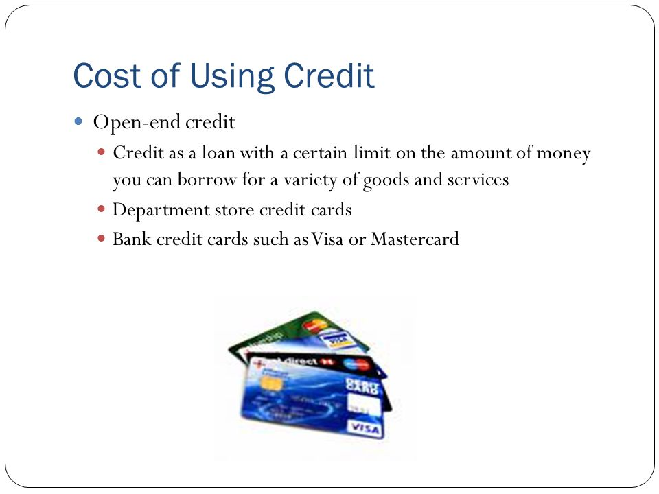 Cost of Using Credit Open-end credit Credit as a loan with a certain limit on the amount of money you can borrow for a variety of goods and services Department store credit cards Bank credit cards such as Visa or Mastercard