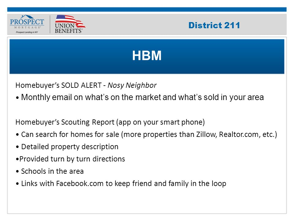 Improve Your Credit Score Homebuyer's SOLD ALERT - Nosy Neighbor Monthly email on what's on the market and what's sold in your area Homebuyer's Scouting Report (app on your smart phone) Can search for homes for sale (more properties than Zillow, Realtor.com, etc.) Detailed property description Provided turn by turn directions Schools in the area Links with Facebook.com to keep friend and family in the loop HBM District 211