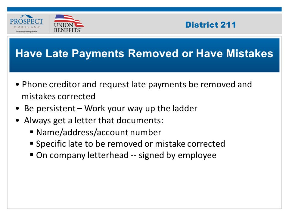 Improve Your Credit Score Phone creditor and request late payments be removed and mistakes corrected Be persistent – Work your way up the ladder Always get a letter that documents:  Name/address/account number  Specific late to be removed or mistake corrected  On company letterhead -- signed by employee Have Late Payments Removed or Have Mistakes District 211