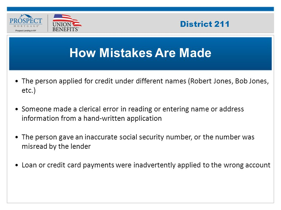 Improve Your Credit Score The person applied for credit under different names (Robert Jones, Bob Jones, etc.) Someone made a clerical error in reading or entering name or address information from a hand-written application The person gave an inaccurate social security number, or the number was misread by the lender Loan or credit card payments were inadvertently applied to the wrong account How Mistakes Are Made District 211
