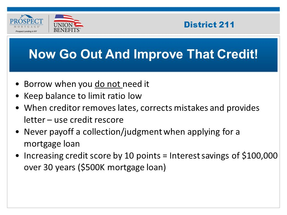 Improve Your Credit Score Borrow when you do not need it Keep balance to limit ratio low When creditor removes lates, corrects mistakes and provides letter – use credit rescore Never payoff a collection/judgment when applying for a mortgage loan Increasing credit score by 10 points = Interest savings of $100,000 over 30 years ($500K mortgage loan) Now Go Out And Improve That Credit.