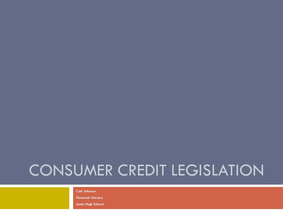 CONSUMER CREDIT LEGISLATION Carl Johnson Financial Literacy Jenks High School