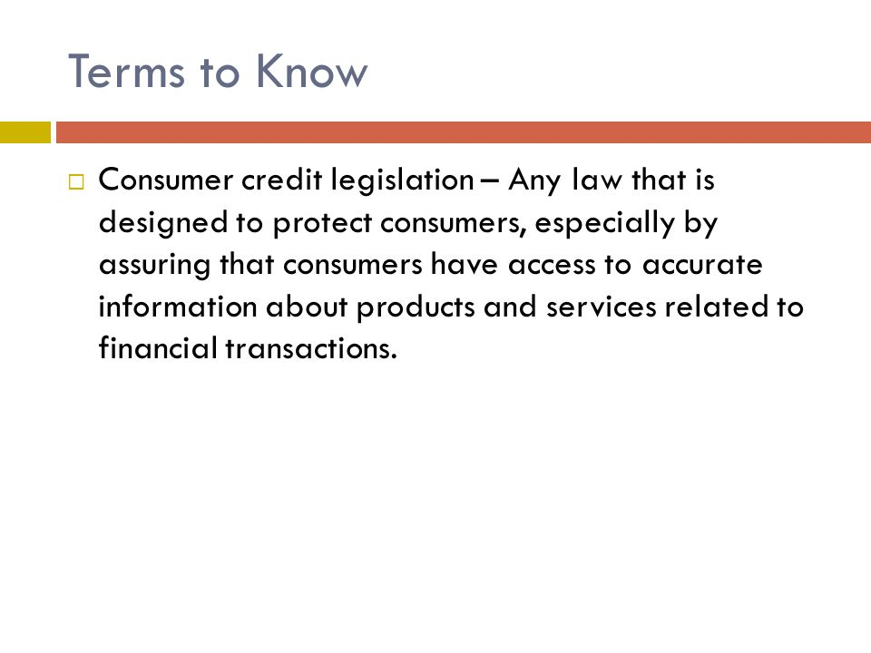 Terms to Know  Consumer credit legislation – Any law that is designed to protect consumers, especially by assuring that consumers have access to accurate information about products and services related to financial transactions.