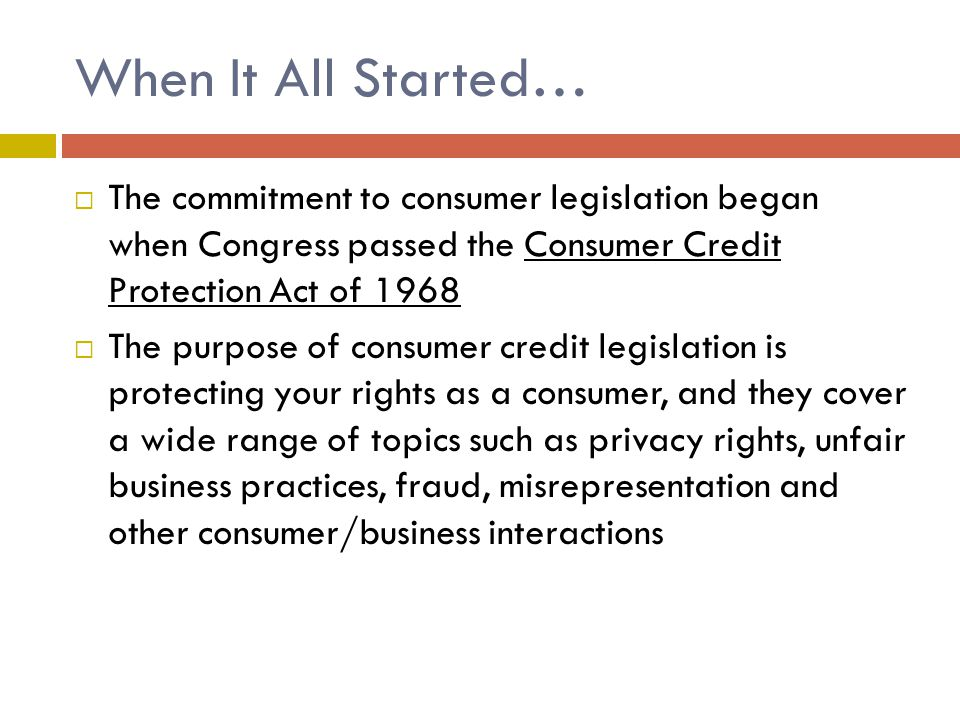 When It All Started…  The commitment to consumer legislation began when Congress passed the Consumer Credit Protection Act of 1968  The purpose of consumer credit legislation is protecting your rights as a consumer, and they cover a wide range of topics such as privacy rights, unfair business practices, fraud, misrepresentation and other consumer/business interactions
