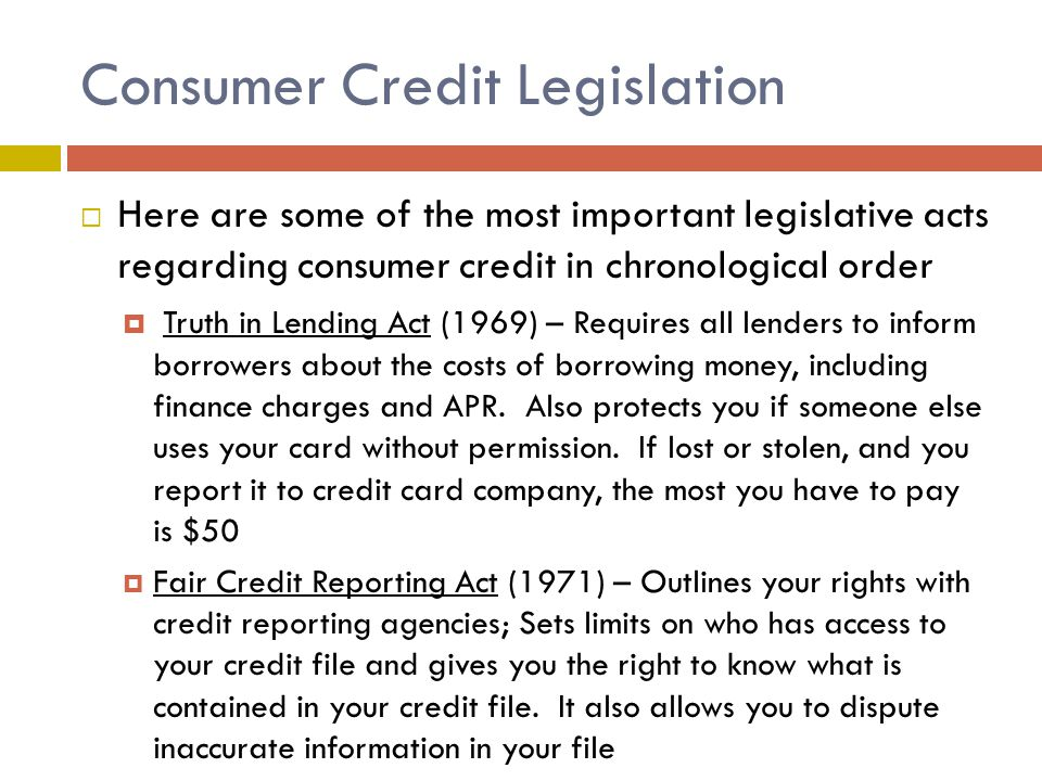 Consumer Credit Legislation  Here are some of the most important legislative acts regarding consumer credit in chronological order  Truth in Lending Act (1969) – Requires all lenders to inform borrowers about the costs of borrowing money, including finance charges and APR.