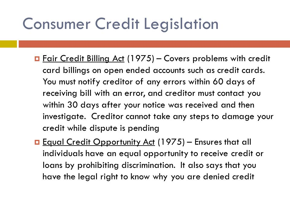Consumer Credit Legislation  Fair Credit Billing Act (1975) – Covers problems with credit card billings on open ended accounts such as credit cards.