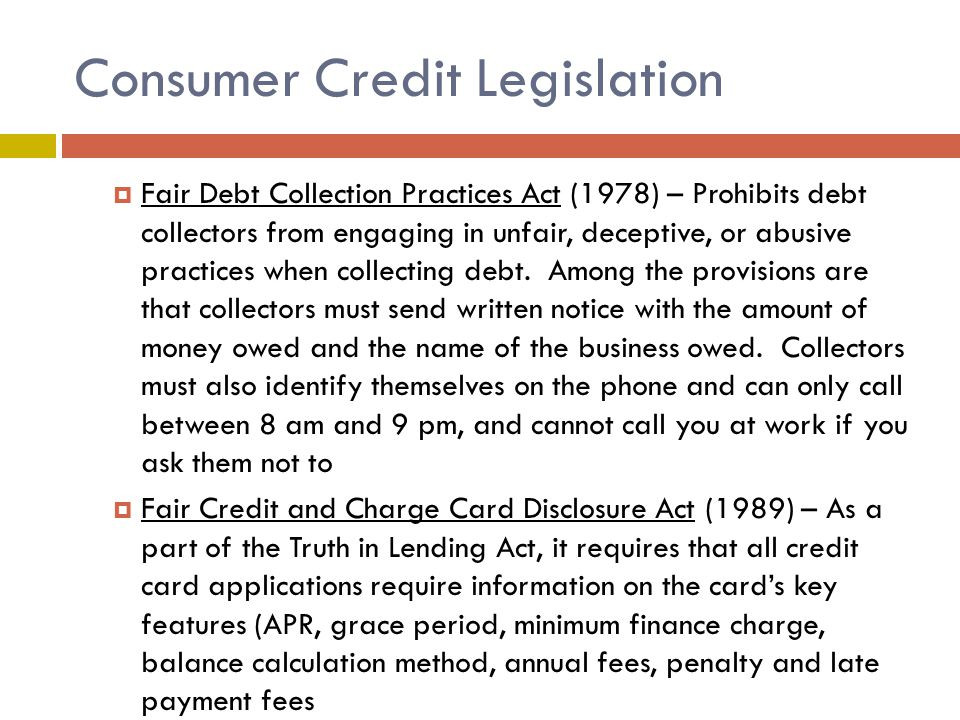 Consumer Credit Legislation  Fair Debt Collection Practices Act (1978) – Prohibits debt collectors from engaging in unfair, deceptive, or abusive practices when collecting debt.