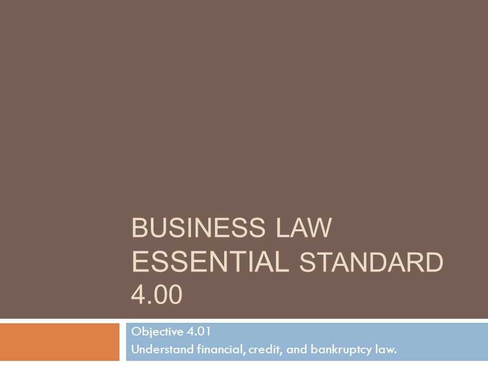 BUSINESS LAW ESSENTIAL STANDARD 4.00 Objective 4.01 Understand financial, credit, and bankruptcy law.