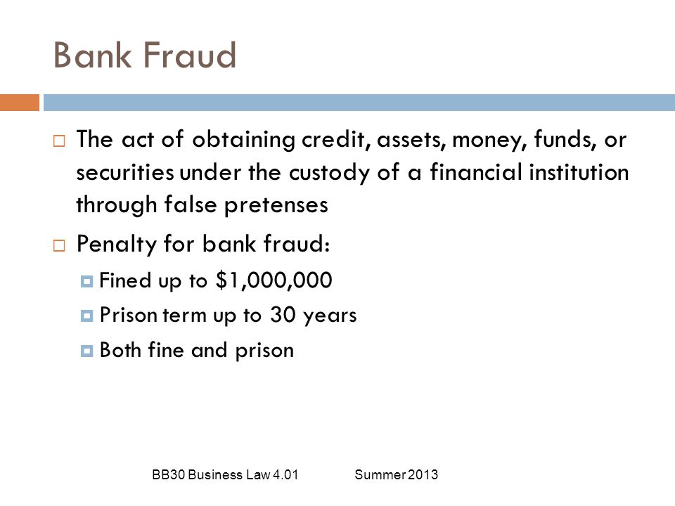 Bank Fraud BB30 Business Law 4.01Summer 2013  The act of obtaining credit, assets, money, funds, or securities under the custody of a financial insti