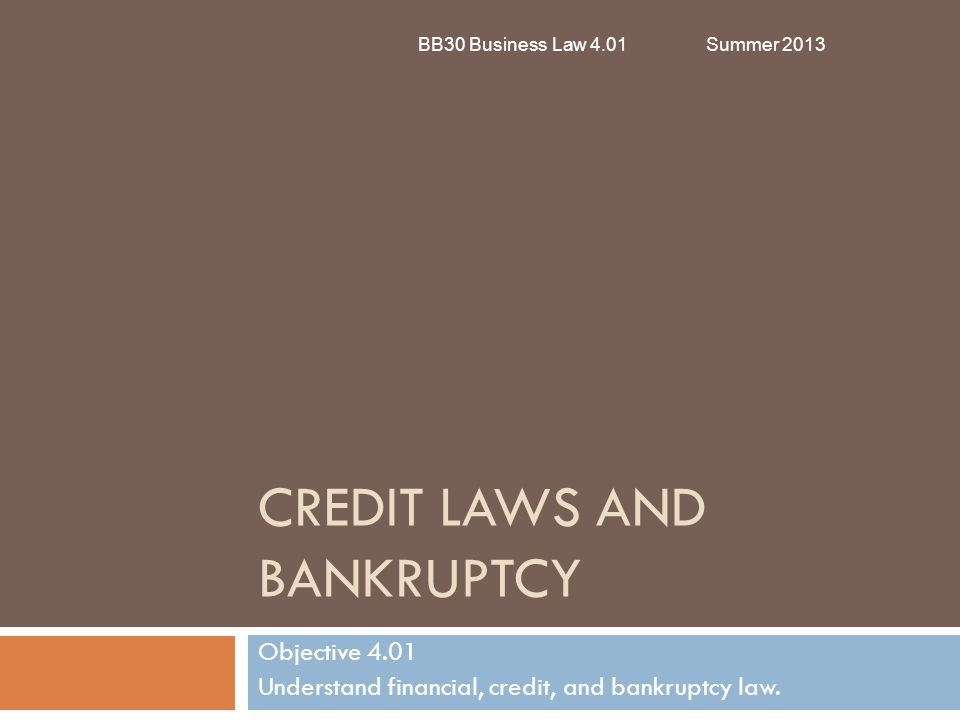 CREDIT LAWS AND BANKRUPTCY Objective 4.01 Understand financial, credit, and bankruptcy law. BB30 Business Law 4.01Summer 2013