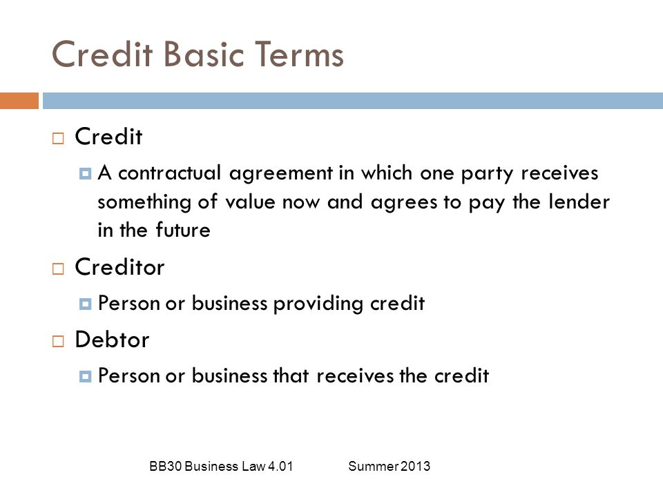 Credit Basic Terms BB30 Business Law 4.01Summer 2013  Credit  A contractual agreement in which one party receives something of value now and agrees