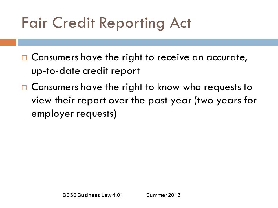 Fair Credit Reporting Act BB30 Business Law 4.01Summer 2013  Consumers have the right to receive an accurate, up-to-date credit report  Consumers ha