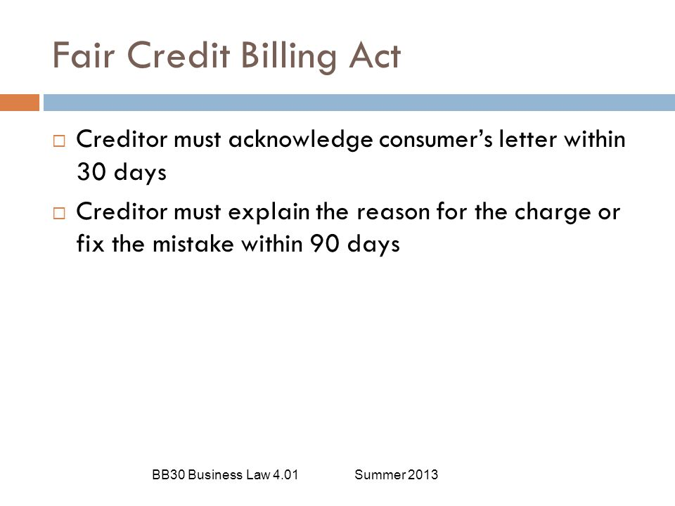 Fair Credit Billing Act BB30 Business Law 4.01Summer 2013  Creditor must acknowledge consumer's letter within 30 days  Creditor must explain the rea